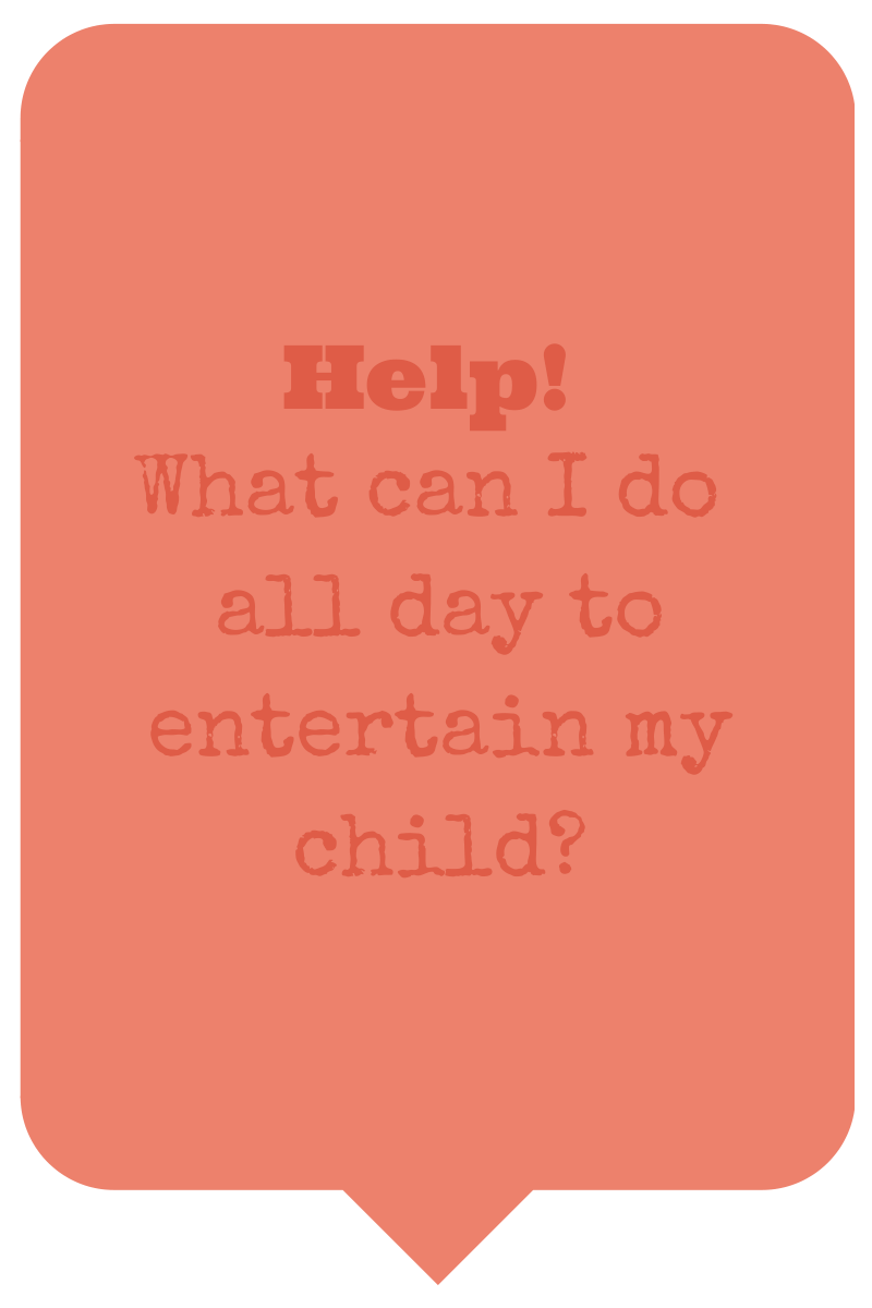 Help! What can I do to entertain my child all day?